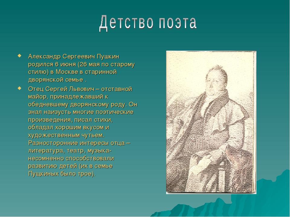 Александр Сергеевич Пушкин родился 6 июня (26 мая по старому стилю) в Москве...