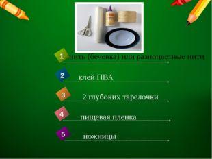 нить (бечевка) или разноцветные нити пищевая пленка 4 1 клей ПВА 2 2 глубоких