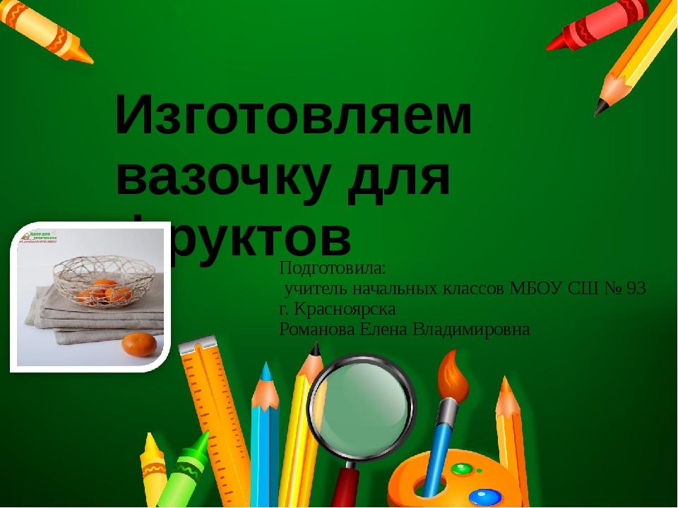 Изготовляем вазочку для фруктов Подготовила: учитель начальных классов МБОУ...