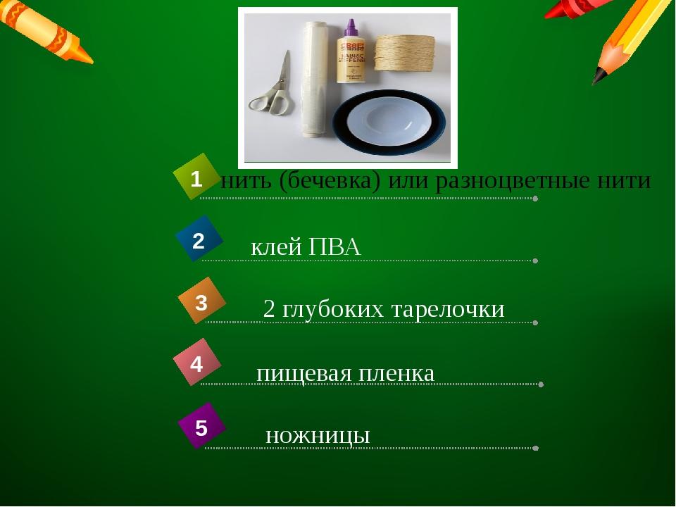 нить (бечевка) или разноцветные нити пищевая пленка 4 1 клей ПВА 2 2 глубоких...