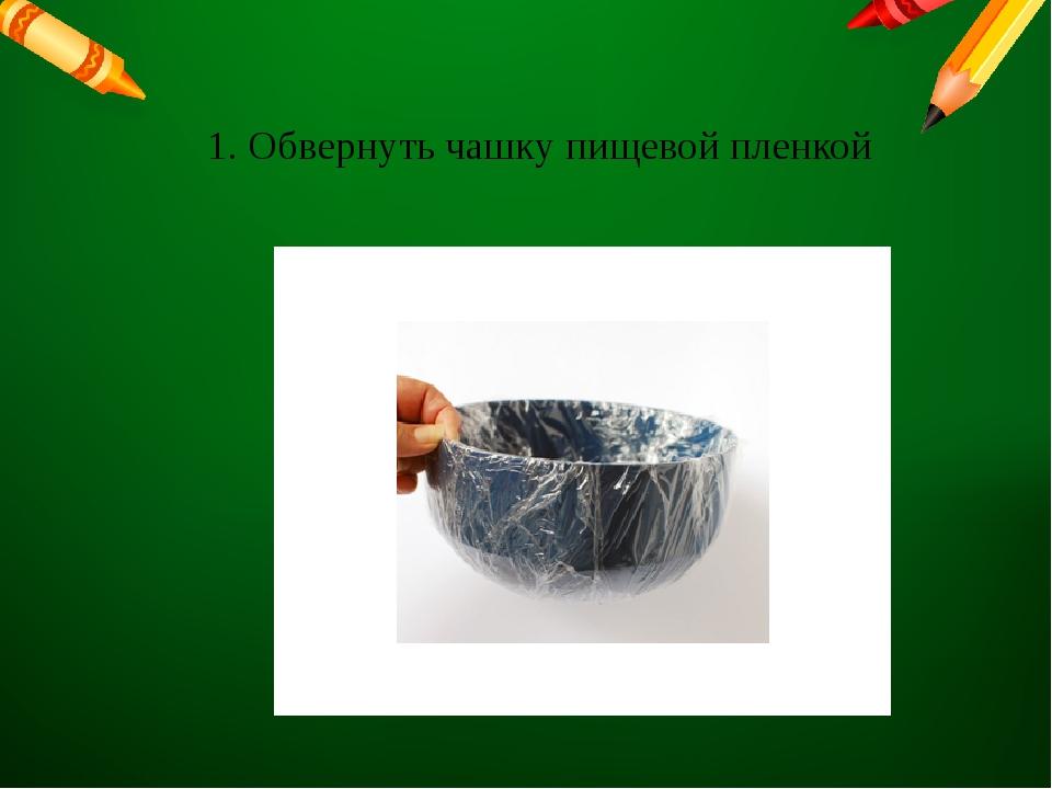 1. Обвернуть чашку пищевой пленкой