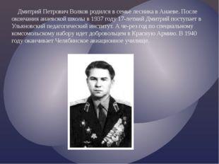 Дмитрий Петрович Волков родился в семье лесника в Анаеве. После окончания ан