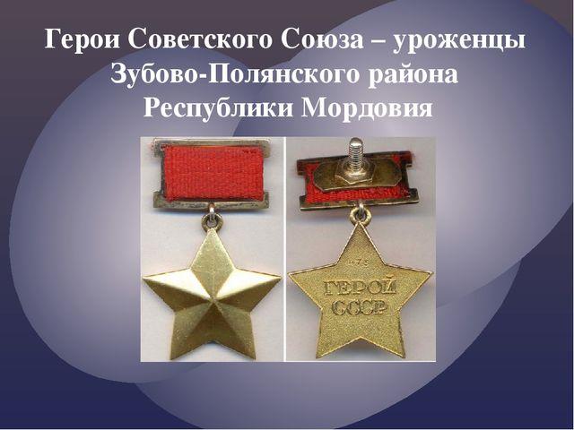 Герои Советского Союза – уроженцы Зубово-Полянского района Республики Мордовия
