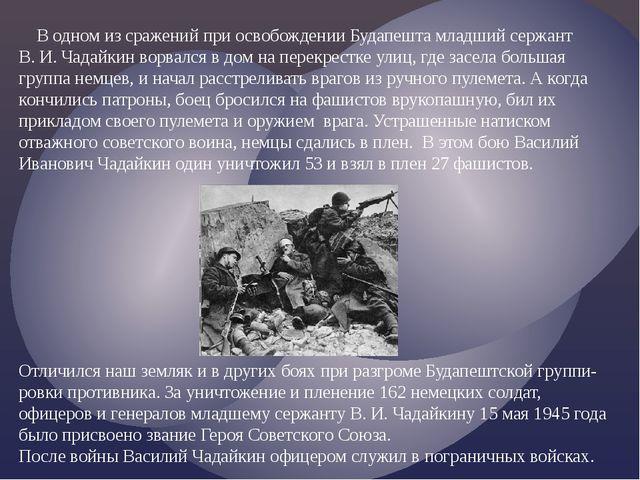 В одном из сражений при освобождении Будапешта младший сержант В. И. Чадайки...