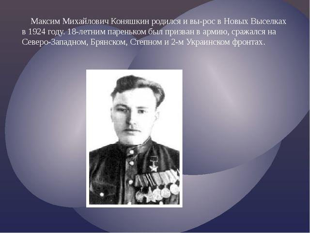 Максим Михайлович Коняшкин родился и вы-рос в Новых Выселках в 1924 году. 18...