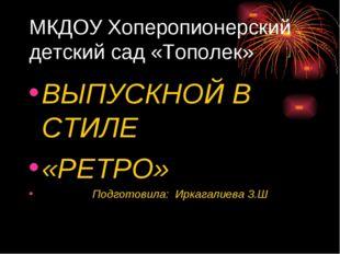 МКДОУ Хоперопионерский детский сад «Тополек» ВЫПУСКНОЙ В СТИЛЕ «РЕТРО» Подгот