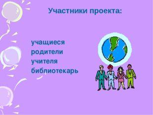 учащиеся родители учителя библиотекарь Участники проекта: