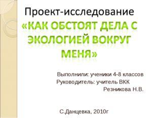 Выполнили: ученики 4-8 классов Руководитель: учитель ВКК Резникова Н.В. С.Дан
