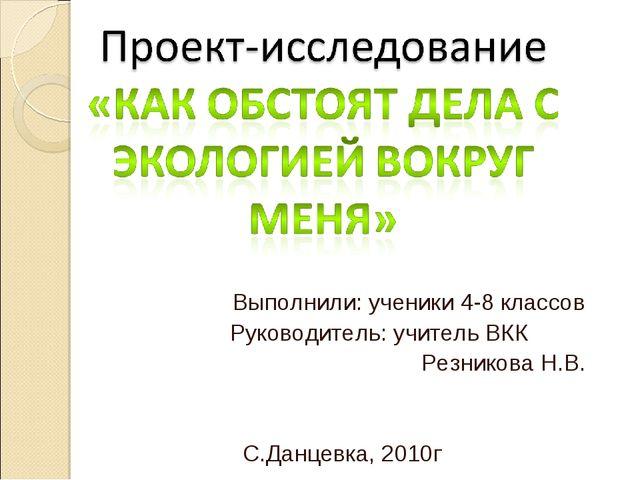 Выполнили: ученики 4-8 классов Руководитель: учитель ВКК Резникова Н.В. С.Дан...