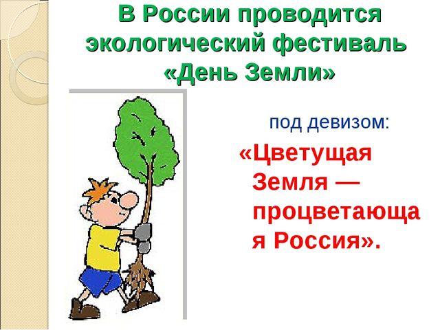 В России проводится экологический фестиваль «День Земли» под девизом: «Цветущ...