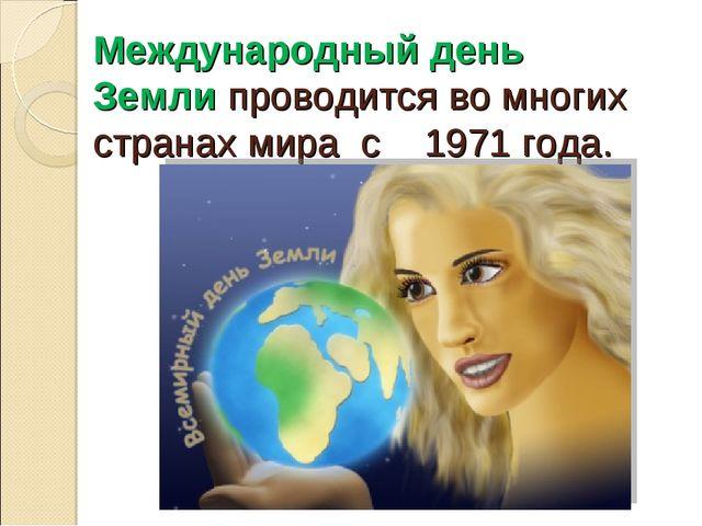Международный день Земли проводится во многих странах мира с 1971 года.