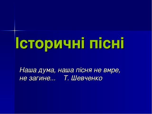 Історичні пісні Наша дума, наша пісня не вмре, не загине... Т. Шевченко
