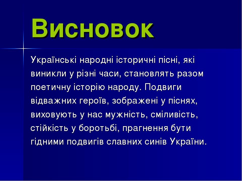Висновок Українські народні історичні пісні, які виникли у різні часи, станов...