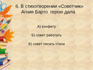 6. В стихотворении «Советчик» Агния Барто герою дала А) конфету Б) совет раб