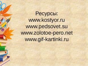 Ресурсы: www.kostyor.ru www.pedsovet.su www.zolotoe-pero.net www.gif-kartink