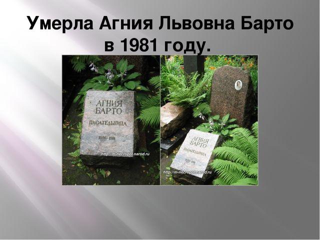 Умерла Агния Львовна Барто в 1981 году.