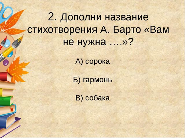 2. Дополни название стихотворения А. Барто «Вам не нужна ….»? А) сорока Б) г...