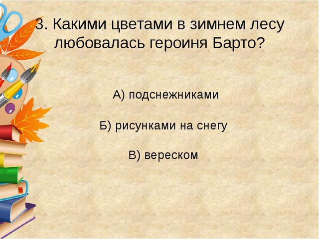 3. Какими цветами в зимнем лесу любовалась героиня Барто? А) подснежниками Б...