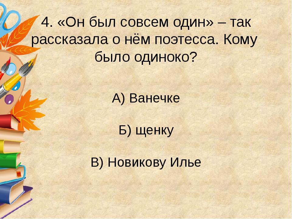 4. «Он был совсем один» – так рассказала о нём поэтесса. Кому было одиноко?...