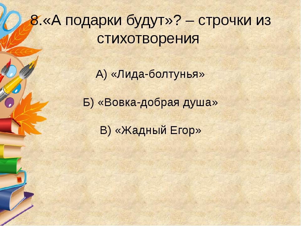 8.«А подарки будут»? – строчки из стихотворения А) «Лида-болтунья» Б) «Вовка...