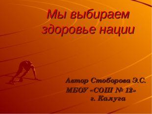Мы выбираем здоровье нации Автор Стоборова Э.С. МБОУ «СОШ № 12» г. Калуга