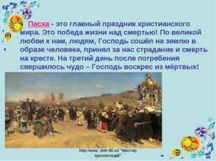 "http:/www. deti-66.ru/ ""Мастер презентаций"" Пасха - это главный праздник хрис"