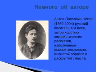 Немного об авторе Антон Павлович Чехов (1860-1904)-русский писатель ХIХ века