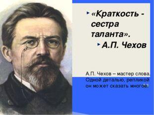 «Краткость - сестра таланта». А.П.Чехов А.П. Чехов – мастер слова. Одной дет