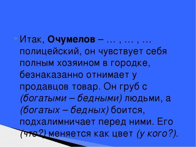 Итак, Очумелов – … , … , … полицейский, он чувствует себя полным хозяином в г...