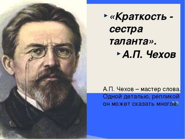 «Краткость - сестра таланта». А.П.Чехов А.П. Чехов – мастер слова. Одной дет...