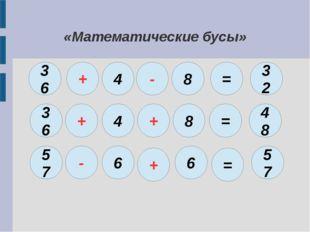 «Математические бусы» 36 + 4 - = 8 32 36 + 4 + 8 = 48 57 - 6 + 6 = 57