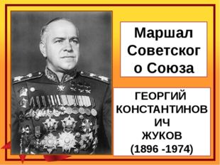 ГЕОРГИЙ КОНСТАНТИНОВИЧ ЖУКОВ (1896 -1974) Маршал Советского Союза
