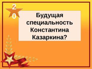Будущая специальность Константина Казаркина? 20