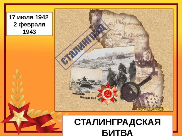 СТАЛИНГРАДСКАЯ БИТВА 17 июля 1942 2 февраля 1943