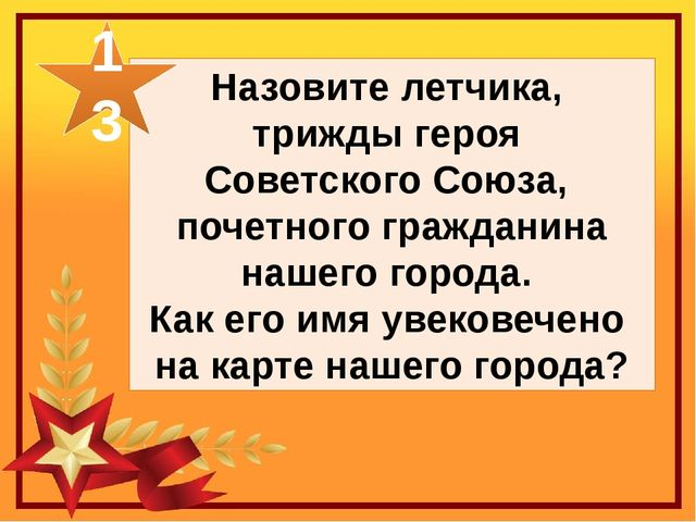 Назовите летчика, трижды героя Советского Союза, почетного гражданина нашего...