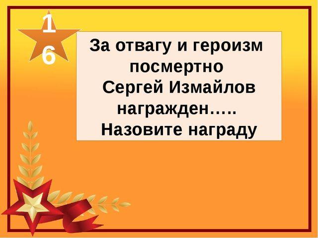 За отвагу и героизм посмертно Сергей Измайлов награжден….. Назовите награду 16
