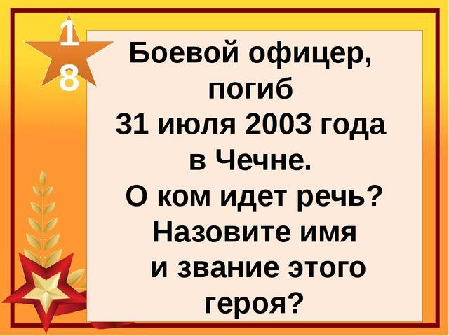 Боевой офицер, погиб 31 июля 2003 года в Чечне. О ком идет речь? Назовите имя...