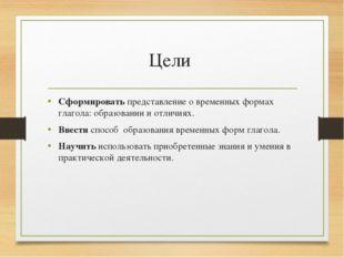 Цели Сформировать представление о временных формах глагола: образовании и отл