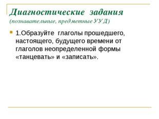 Диагностические задания (познавательные, предметные УУД) 1.Образуйте глаголы