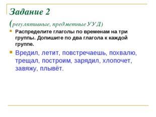 Задание 2 (регулятивные, предметные УУД) Распределите глаголы по временам на