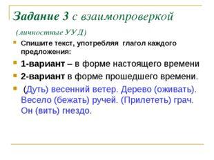 Задание 3 с взаимопроверкой (личностные УУД) Спишите текст, употребляя глагол