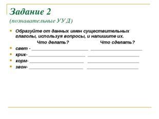 Задание 2 (познавательные УУД) Образуйте от данных имен существительных глаго