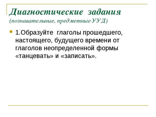 Диагностические задания (познавательные, предметные УУД) 1.Образуйте глаголы...