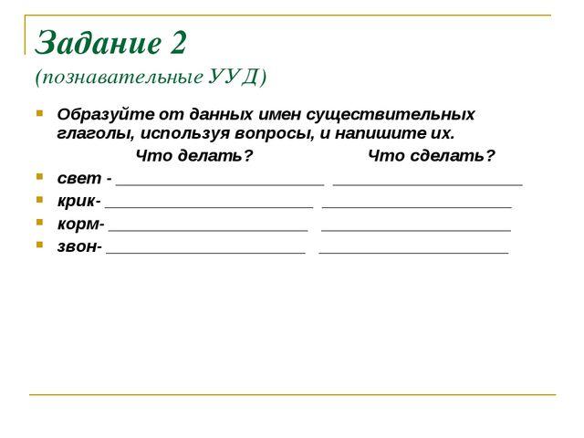 Задание 2 (познавательные УУД) Образуйте от данных имен существительных глаго...