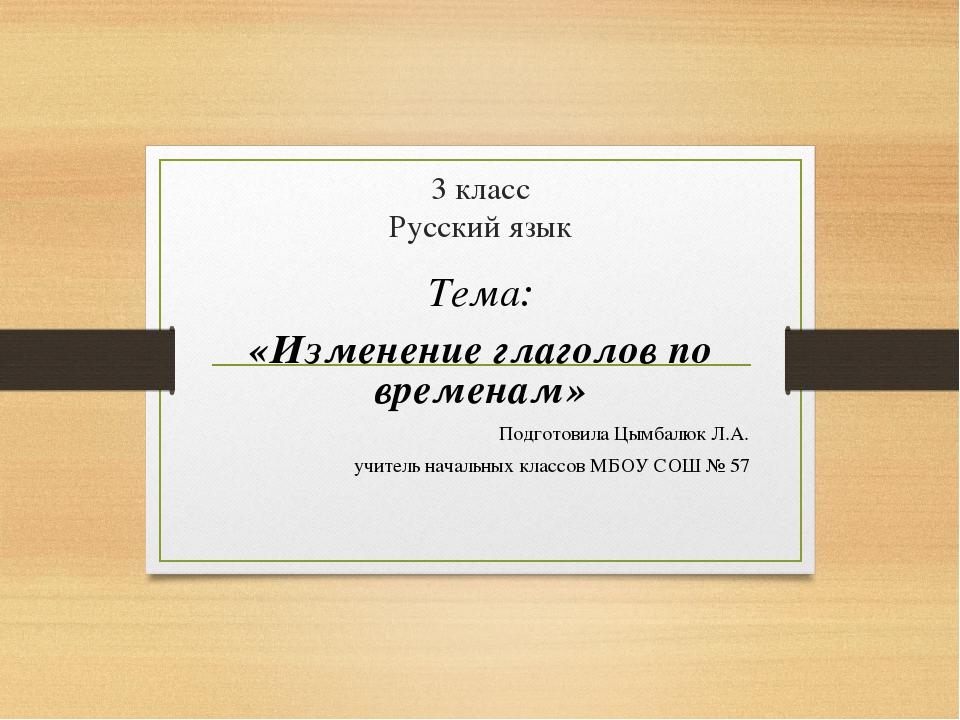 3 класс Русский язык Тема: «Изменение глаголов по временам» Подготовила Цымб...