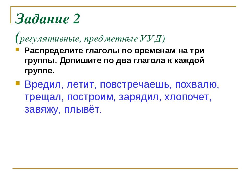 Задание 2 (регулятивные, предметные УУД) Распределите глаголы по временам на...