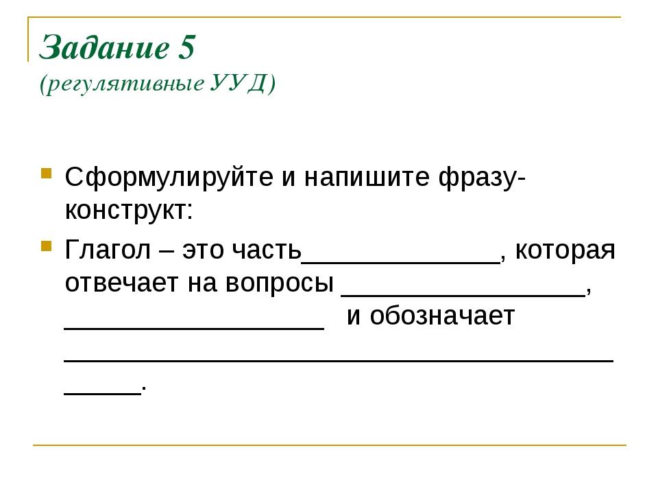 Задание 5 (регулятивные УУД) Сформулируйте и напишите фразу-конструкт: Глагол...