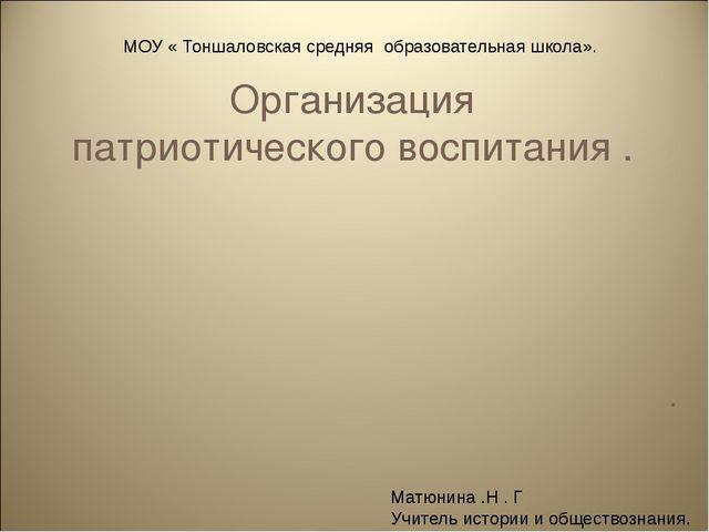 Организация патриотического воспитания . . МОУ « Тоншаловская средняя образов...