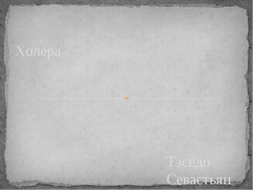 Тэседо Севастьян 8»А» Учитель: Середа О.А. Холера