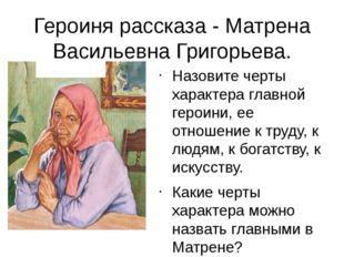 Героиня рассказа - Матрена Васильевна Григорьева. Назовите черты характера гл
